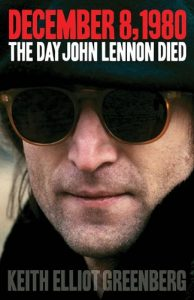 Dec 8th: Day John Lennon Died by Keith Elliot Greenberg