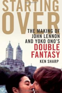 Starting Over: the Making of John Lennon and Yoko Ono's Double Fantasy by Ken Sharp